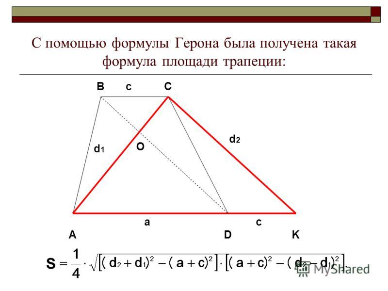С помощью формулы Герона была получена такая формула площади трапеции: D BC K A a d 1 O c d 2 c S