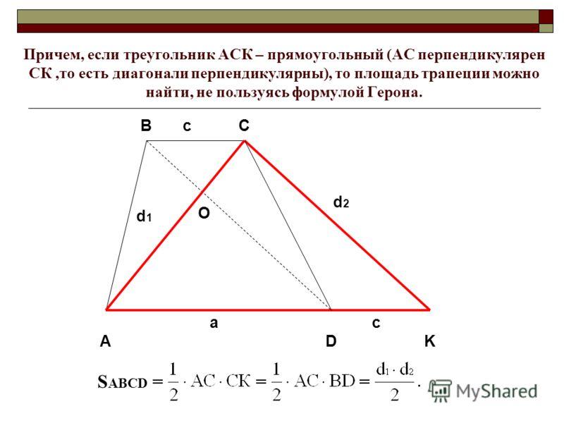 Причем, если треугольник АСК – прямоугольный (АС перпендикулярен СК,то есть диагонали перпендикулярны), то площадь трапеции можно найти, не пользуясь формулой Герона. D BC K A a d 1 O c d 2 c S ABCD