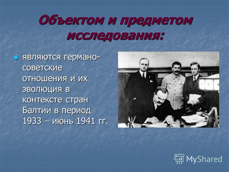 Объектом и предметом исследования: являются германо- советские отношения и их эволюция в контексте стран Балтии в период 1933 – июнь 1941 гг. являются германо- советские отношения и их эволюция в контексте стран Балтии в период 1933 – июнь 1941 гг.