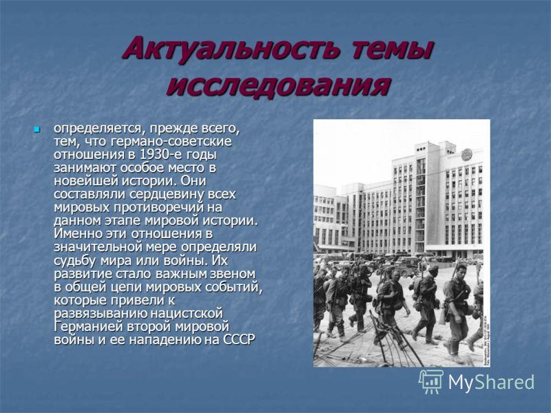 Актуальность темы исследования определяется, прежде всего, тем, что германо-советские отношения в 1930-е годы занимают особое место в новейшей истории. Они составляли сердцевину всех мировых противоречий на данном этапе мировой истории. Именно эти от