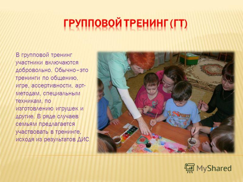 В групповой тренинг участники включаются добровольно. Обычно–это тренинги по общению, игре, ассертивности, арт- методам, специальным техникам, по изготовлению игрушек и другие. В ряде случаев семьям предлагается участвовать в тренинге, исходя из резу