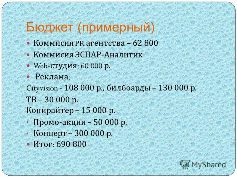 Бюджет (примерный) Коммисия PR агентства – 62 800 Коммисия ЭСПАР - Аналитик Web- студия : 60 000 р. Реклама : Cityvision - 108 000 р., билбоарды – 130 000 р. ТВ – 30 000 р. Копирайтер – 15 000 р. Промо - акции – 50 000 р. Концерт – 300 000 р. Итог :