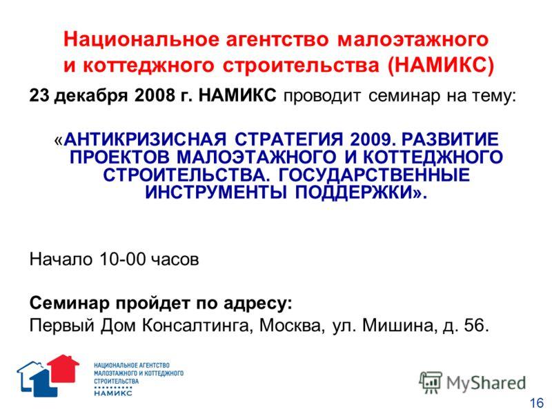 Национальное агентство малоэтажного и коттеджного строительства (НАМИКС) 23 декабря 2008 г. НАМИКС проводит семинар на тему: «АНТИКРИЗИСНАЯ СТРАТЕГИЯ 2009. РАЗВИТИЕ ПРОЕКТОВ МАЛОЭТАЖНОГО И КОТТЕДЖНОГО СТРОИТЕЛЬСТВА. ГОСУДАРСТВЕННЫЕ ИНСТРУМЕНТЫ ПОДДЕР