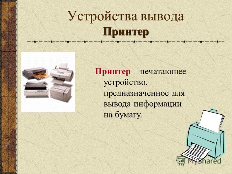 Принтер Устройства вывода Принтер Принтер – печатающее устройство, предназначенное для вывода информации на бумагу.
