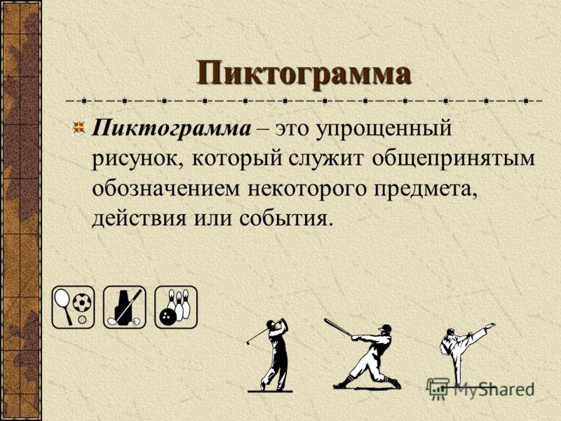 Пиктограмма Пиктограмма – это упрощенный рисунок, который служит общепринятым обозначением некоторого предмета, действия или события.