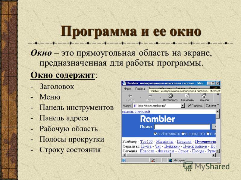 Программа и ее окно Окно – это прямоугольная область на экране, предназначенная для работы программы. Окно содержит: -Заголовок -Меню -Панель инструментов -Панель адреса -Рабочую область -Полосы прокрутки -Строку состояния