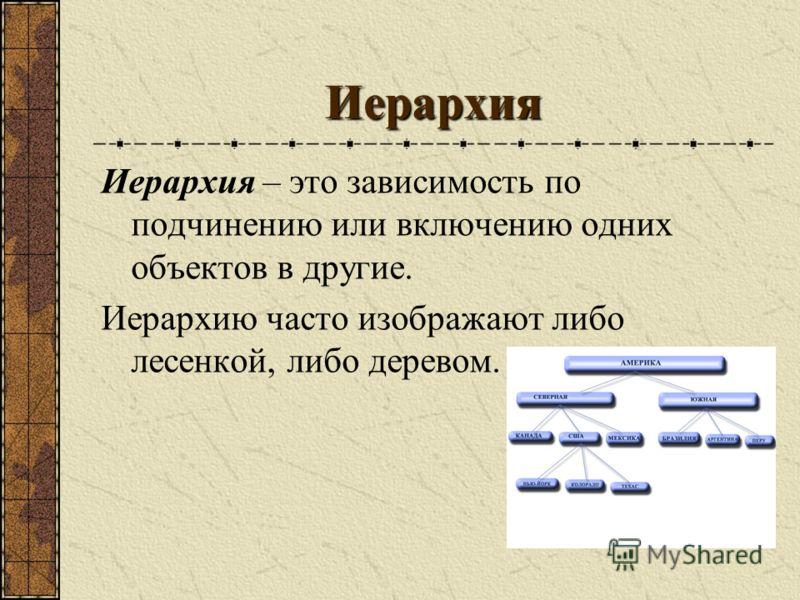 Иерархия Иерархия – это зависимость по подчинению или включению одних объектов в другие. Иерархию часто изображают либо лесенкой, либо деревом.