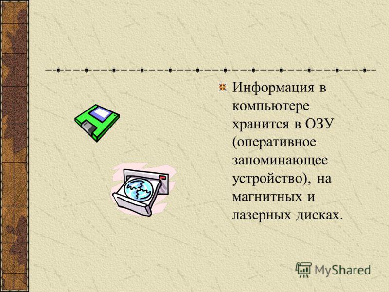 Информация в компьютере хранится в ОЗУ (оперативное запоминающее устройство), на магнитных и лазерных дисках.