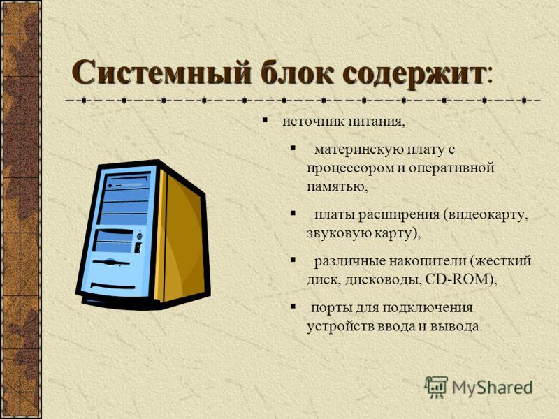 Системный блок содержит Системный блок содержит: источник питания, материнскую плату с процессором и оперативной памятью, платы расширения (видеокарту, звуковую карту), различные накопители (жесткий диск, дисководы, CD-ROM), порты для подключения уст