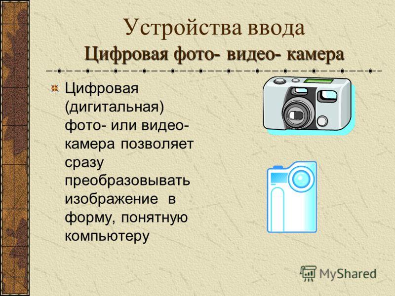 Цифровая фото- видео- камера Устройства ввода Цифровая фото- видео- камера Цифровая (дигитальная) фото- или видео- камера позволяет сразу преобразовывать изображение в форму, понятную компьютеру