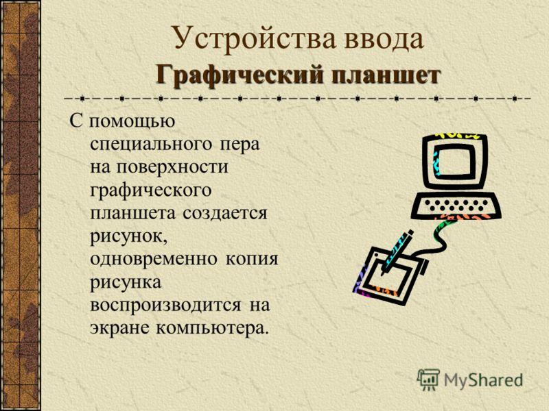 Графический планшет Устройства ввода Графический планшет С помощью специального пера на поверхности графического планшета создается рисунок, одновременно копия рисунка воспроизводится на экране компьютера.