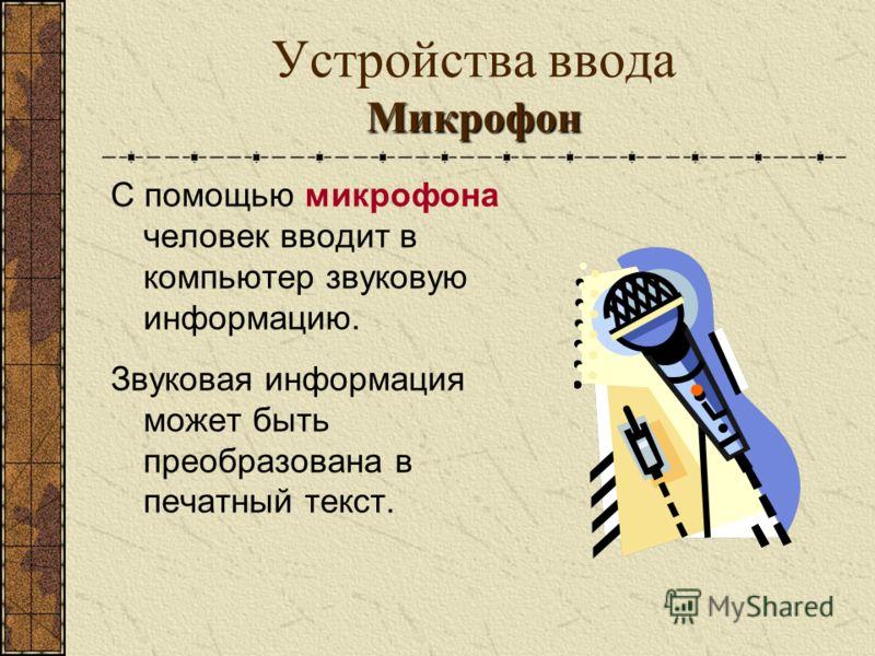 Микрофон Устройства ввода Микрофон С помощью микрофона человек вводит в компьютер звуковую информацию. Звуковая информация может быть преобразована в печатный текст.