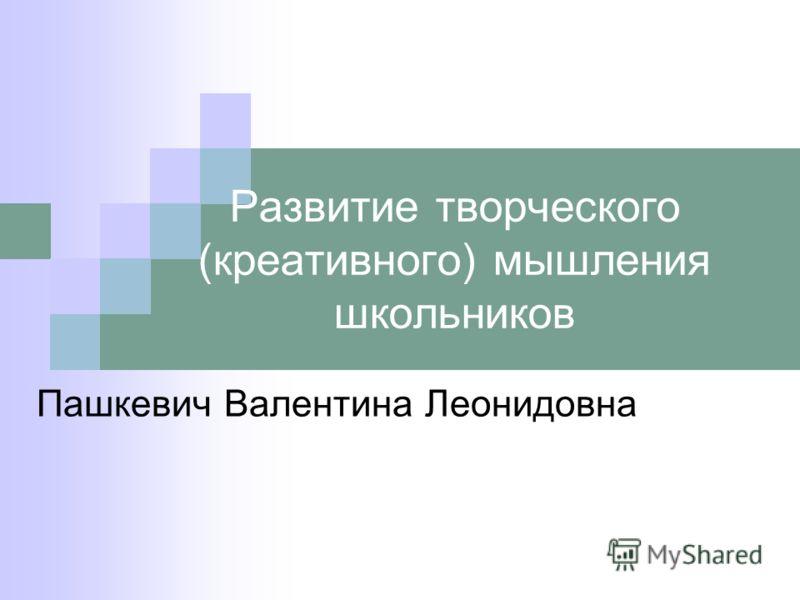 Развитие творческого (креативного) мышления школьников Пашкевич Валентина Леонидовна