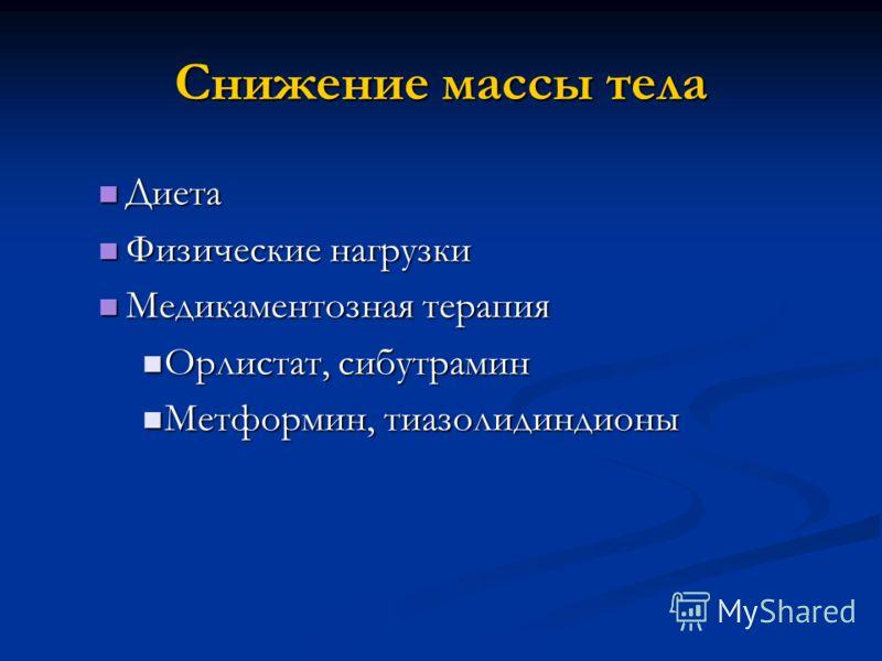 Снижение массы тела Диета Диета Физические нагрузки Физические нагрузки Медикаментозная терапия Медикаментозная терапия Орлистат, сибутрамин Орлистат, сибутрамин Метформин, тиазолидиндионы Метформин, тиазолидиндионы