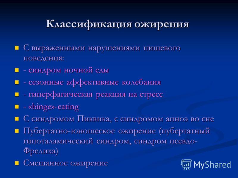Классификация ожирения С выраженными нарушениями пищевого поведения: С выраженными нарушениями пищевого поведения: - синдром ночной еды - синдром ночной еды - сезонные аффективные колебания - сезонные аффективные колебания - гиперфагическая реакция н
