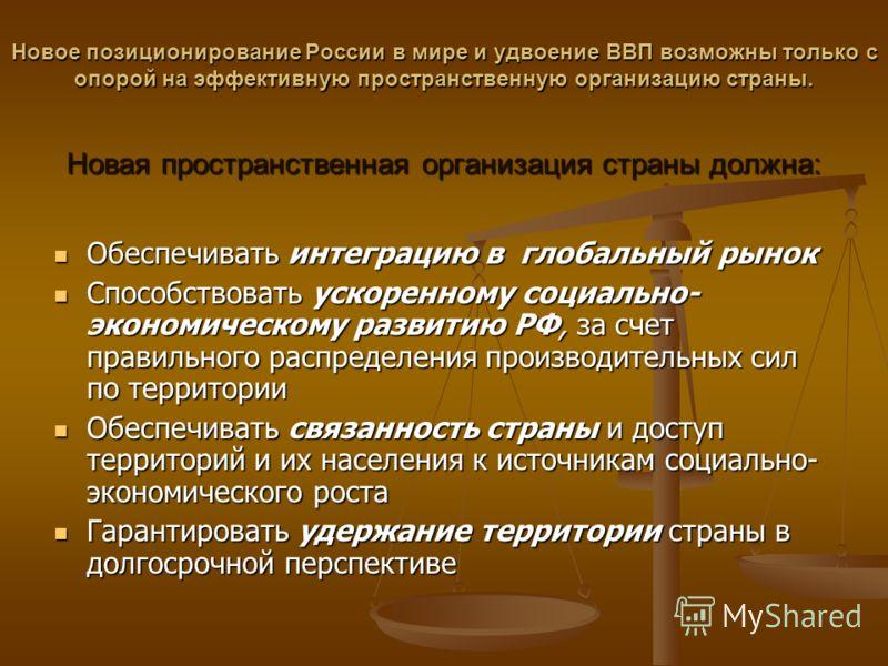 Новое позиционирование России в мире и удвоение ВВП возможны только с опорой на эффективную пространственную организацию страны. Новая пространственная организация страны должна: Обеспечивать интеграцию в глобальный рынок Обеспечивать интеграцию в гл