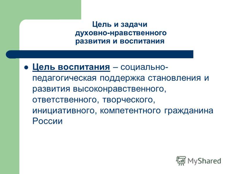 Цель и задачи духовно-нравственного развития и воспитания Цель воспитания – социально- педагогическая поддержка становления и развития высоконравственного, ответственного, творческого, инициативного, компетентного гражданина России