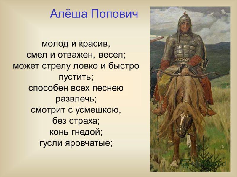 молод и красив, смел и отважен, весел; может стрелу ловко и быстро пустить; способен всех песнею развлечь; смотрит с усмешкою, без страха; конь гнедой; гусли яровчатые; Алёша Попович