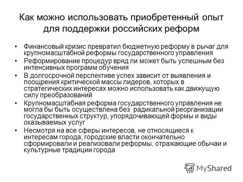 Как можно использовать приобретенный опыт для поддержки российских реформ Финансовый кризис превратил бюджетную реформу в рычаг для крупномасштабной реформы государственного управления Реформирование процедур вряд ли может быть успешным без интенсивн