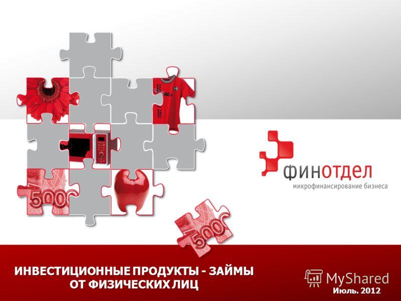 ИНВЕСТИЦИОННЫЕ ПРОДУКТЫ - ЗАЙМЫ ОТ ФИЗИЧЕСКИХ ЛИЦ Июль. 2012