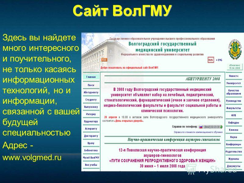 Сайт ВолГМУ Здесь вы найдете много интересного и поучительного, не только касаясь информационных технологий, но и информации, связанной с вашей будущей специальностью Адрес - www.volgmed.ru