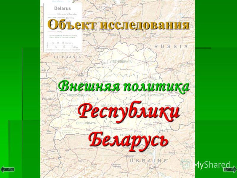 Объект исследования Объект исследования Внешняя политика Республики Беларусь