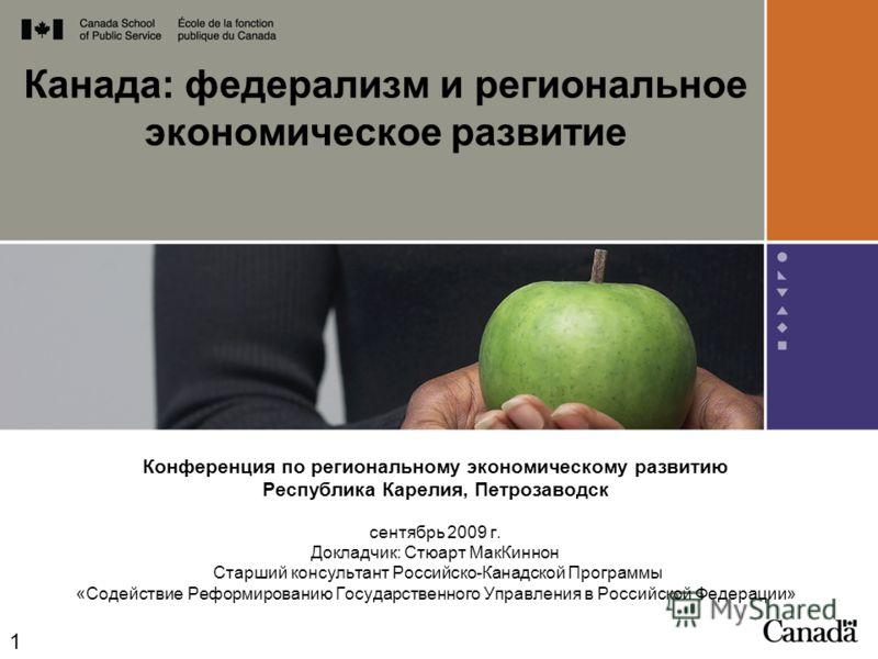 Канада: федерализм и региональное экономическое развитие Конференция по региональному экономическому развитию Республика Карелия, Петрозаводск сентябрь 2009 г. Докладчик: Стюарт МакКиннон Старший консультант Российско-Канадской Программы «Содействие