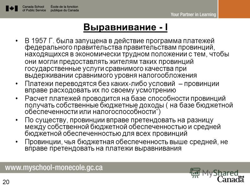Выравнивание - I В 1957 Г. была запущена в действие программа платежей федерального правительства правительствам провинций, находящихся в экономически трудном положении с тем, чтобы они могли предоставлять жителям таких провинций государственные услу