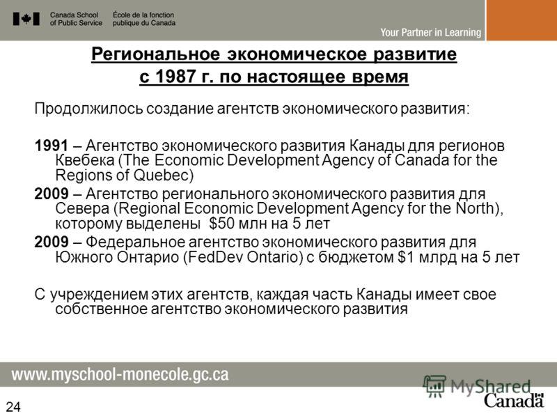 Региональное экономическое развитие с 1987 г. по настоящее время Продолжилось создание агентств экономического развития: 1991 – Агентство экономического развития Канады для регионов Квебека (The Economic Development Agency of Canada for the Regions o