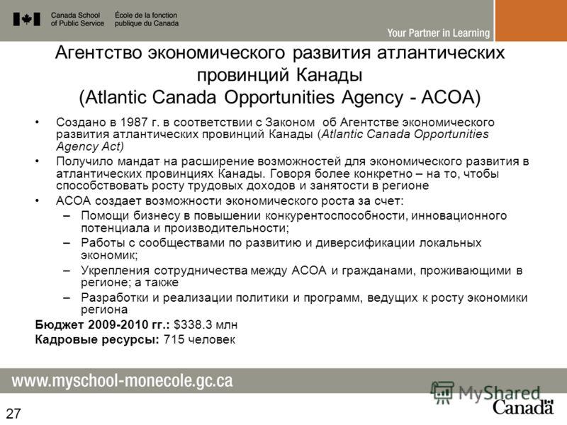 Агентство экономического развития атлантических провинций Канады (Atlantic Canada Opportunities Agency - ACOA) Создано в 1987 г. в соответствии с Законом об Агентстве экономического развития атлантических провинций Канады (Atlantic Canada Opportuniti