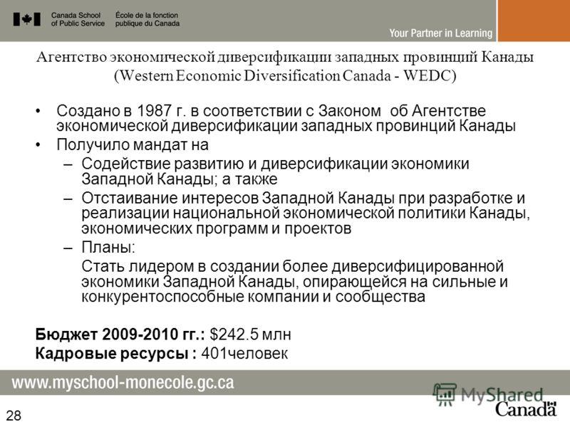 Агентство экономической диверсификации западных провинций Канады (Western Economic Diversification Canada - WEDC) Создано в 1987 г. в соответствии с Законом об Агентстве экономической диверсификации западных провинций Канады Получило мандат на –Содей