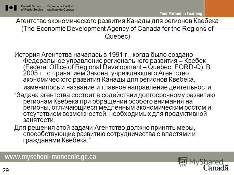 Агентство экономического развития Канады для регионов Квебека (The Economic Development Agency of Canada for the Regions of Quebec) История Агентства началась в 1991 г., когда было создано Федеральное управление регионального развития – Квебек (Feder