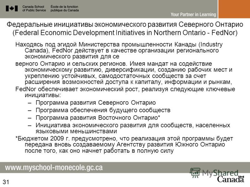 Федеральные инициативы экономического развития Северного Онтарио (Federal Economic Development Initiatives in Northern Ontario - FedNor) Находясь под эгидой Министерства промышленности Канады (Industry Canada), FedNor действует в качестве организации