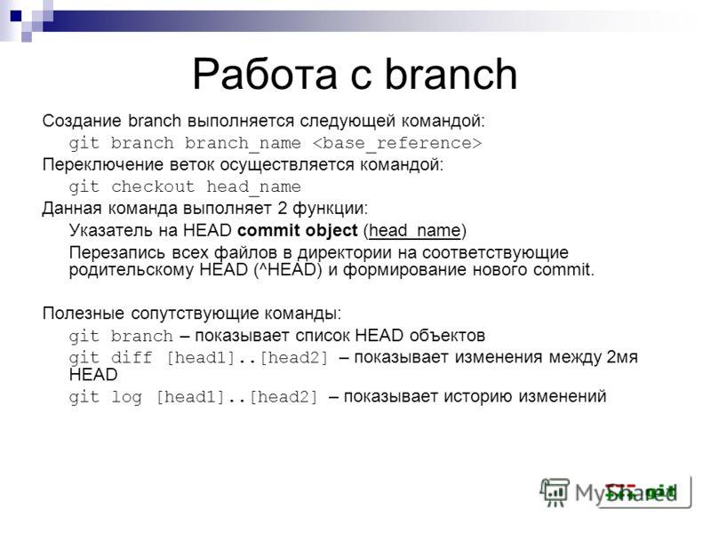 Работа с branch Создание branch выполняется следующей командой: git branch branch_name Переключение веток осуществляется командой: git checkout head_name Данная команда выполняет 2 функции: Указатель на HEAD commit object (head_name) Перезапись всех