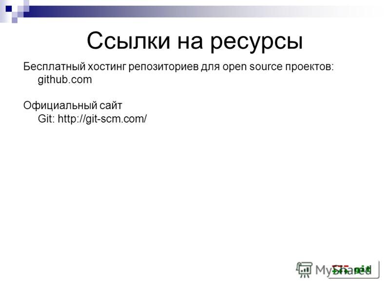 Ссылки на ресурсы Бесплатный хостинг репозиториев для open source проектов: github.com Официальный сайт Git: http://git-scm.com/