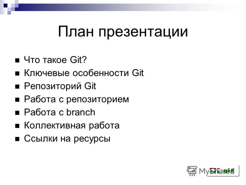План презентации Что такое Git? Ключевые особенности Git Репозиторий Git Работа с репозиторием Работа с branch Коллективная работа Ссылки на ресурсы
