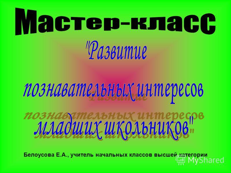 Белоусова Е.А., учитель начальных классов высшей категории
