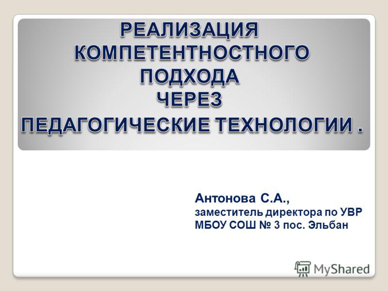Антонова С.А., заместитель директора по УВР МБОУ СОШ 3 пос. Эльбан