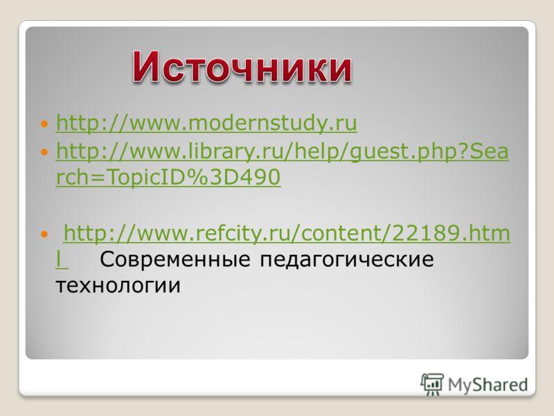 http://www.modernstudy.ru http://www.library.ru/help/guest.php?Sea rch=TopicID%3D490 http://www.library.ru/help/guest.php?Sea rch=TopicID%3D490 http://www.refcity.ru/content/22189.htm l Современные педагогические технологииhttp://www.refcity.ru/conte
