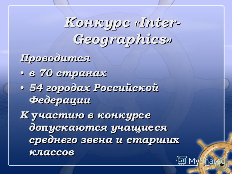 Конкурс «Inter- Geographics» Проводится в 70 странах 54 городах Российской Федерации К у частию в конкур с е до п ускаются учащи е ся среднего звена и старши х классов Проводится в 70 странах 54 городах Российской Федерации К у частию в конкур с е до