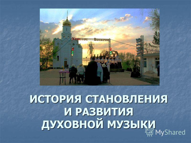 ИСТОРИЯ СТАНОВЛЕНИЯ И РАЗВИТИЯ ДУХОВНОЙ МУЗЫКИ