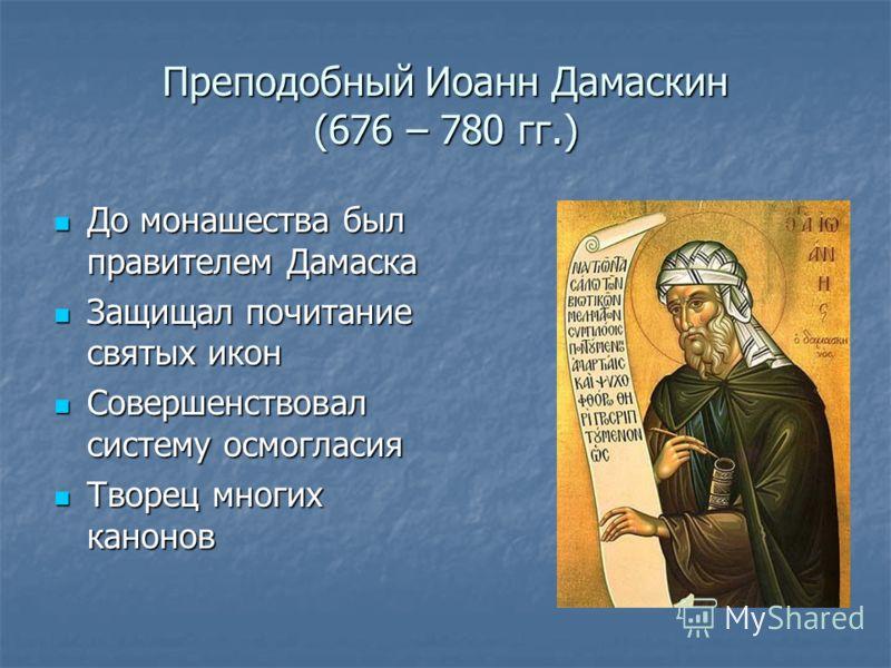 Преподобный Иоанн Дамаскин (676 – 780 гг.) До монашества был правителем Дамаска До монашества был правителем Дамаска Защищал почитание святых икон Защищал почитание святых икон Совершенствовал систему осмогласия Совершенствовал систему осмогласия Тво