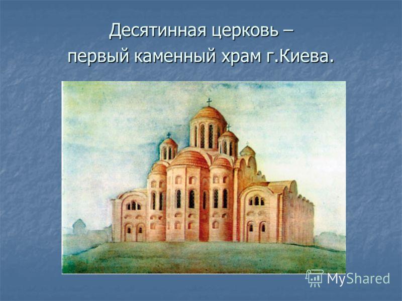 Десятинная церковь – первый каменный храм г.Киева.