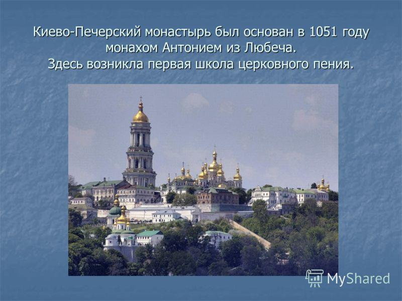 Киево-Печерский монастырь был основан в 1051 году монахом Антонием из Любеча. Здесь возникла первая школа церковного пения.