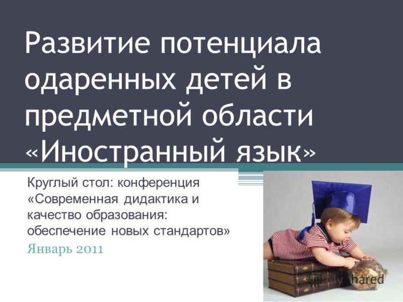 Развитие потенциала одаренных детей в предметной области «Иностранный язык» Круглый стол: конференция «Современная дидактика и качество образования: обеспечение новых стандартов» Январь 2011