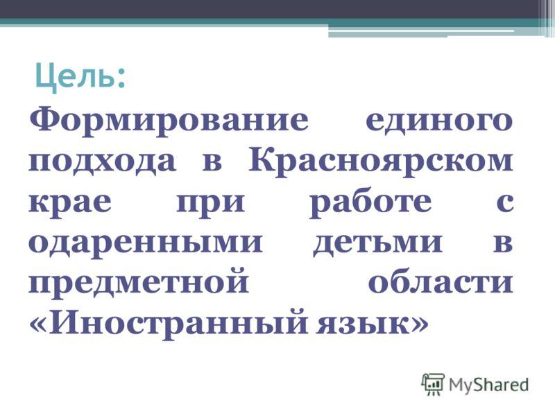 Цель: Формирование единого подхода в Красноярском крае при работе с одаренными детьми в предметной области «Иностранный язык»