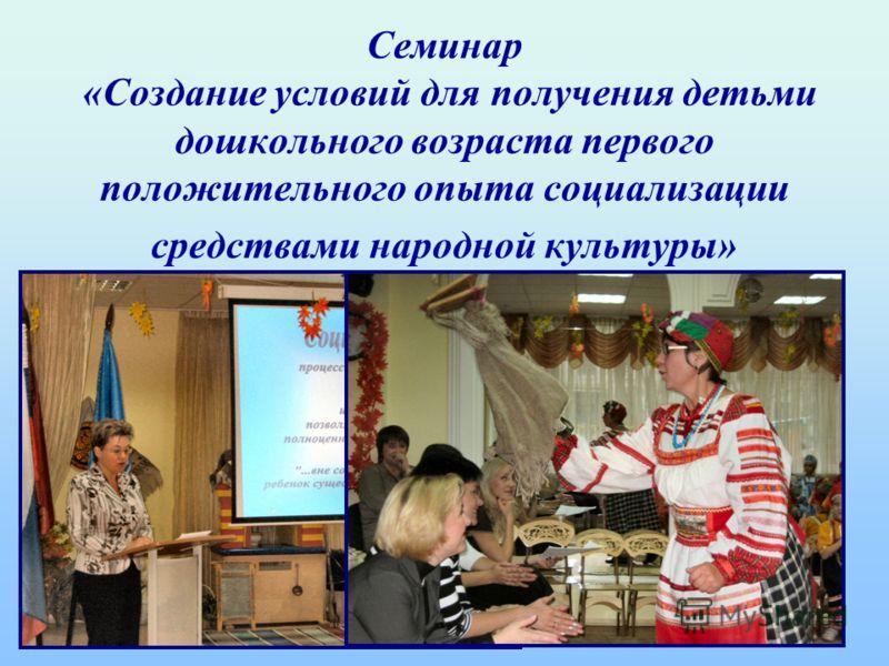 Семинар «Создание условий для получения детьми дошкольного возраста первого положительного опыта социализации средствами народной культуры»