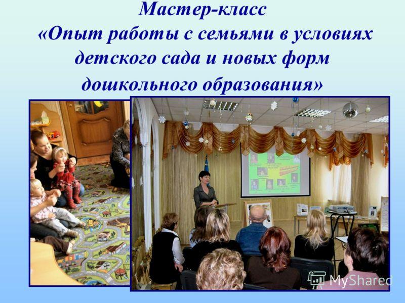 Мастер-класс «Опыт работы с семьями в условиях детского сада и новых форм дошкольного образования»