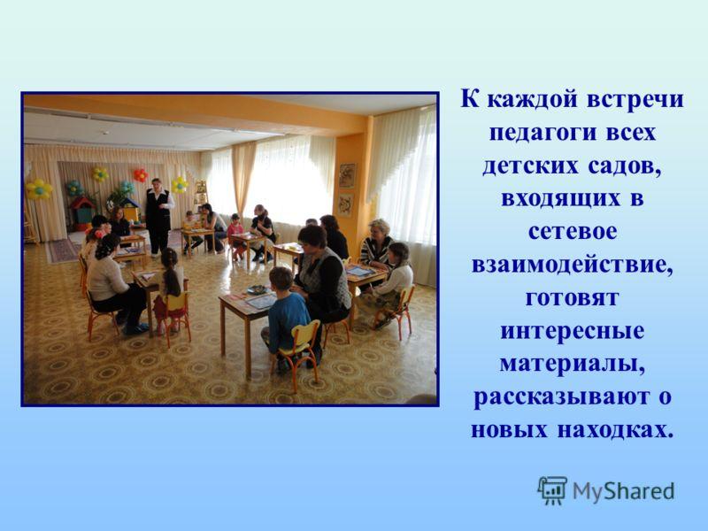 К каждой встречи педагоги всех детских садов, входящих в сетевое взаимодействие, готовят интересные материалы, рассказывают о новых находках.