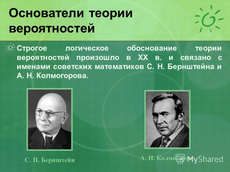 Строгое логическое обоснование теории вероятностей произошло в XX в. и связано с именами советских математиков С. Н. Бернштейна и А. Н. Колмогорова. Основатели теории вероятностей С. Н. Бернштейн А. Н. Колмогоров